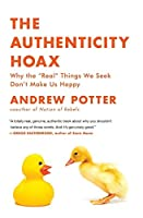 """The Authenticity Hoax: Why the """"Real"""" Things We Seek Don't Make Us Happy"""