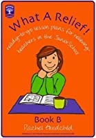 What a Relief!: Book B: Ready-To-Go Lesson Plans for Relieving Teachers in the Junior School