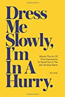 Dress Me Slowly, I'm in a Hurry.: A Counter-Intuitive Approach to Getting a Better Job.