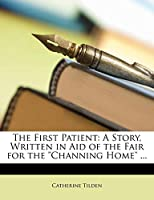 The First Patient: A Story, Written in Aid of the Fair for the Channing Home ...