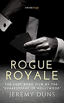 Rogue Royale: The Lost Bond Film by the 'Shakespeare of Hollywood' (Kindle Single) by [Duns, Jeremy]