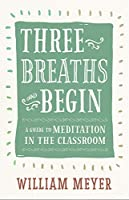 Three Breaths and Begin: A Guide to Meditation in the Classroom