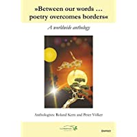 »Between our words ... poetry overcomes borders«: A worldwide anthology. Mehrsprachig. Anthologists: Roland Kern and Peter Voelker