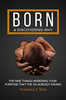 Born & Discovering Why: The Nine Things Hindering Your Purpose That The 1% Already Knows by [Silva, Francisco J.]