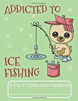 Addicted To Ice Fishing 8.5 by 11 Composition Notebook: Adorable Winter Pomeranian Puppy Catching Some Fish