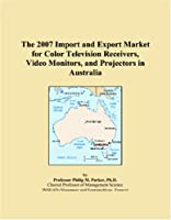 The 2007 Import and Export Market for Color Television Receivers, Video Monitors, and Projectors in Australia