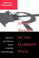 In the Shadow of the Garrison State: America's Anti-Statism and Its Cold War Grand Strategy (PRINCETON STUDIES IN INTERNATIONAL HISTORY AND POLITICS)