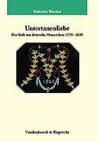 Untertanenliebe: Der Kult Um Deutsche Monarchen 1770-1830 (Veroffentlichungen Des Max-planck-instituts Fur Geschichte)