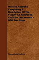 Western Australia Comprising a Description of the Vicinity of Australind and Port Leschenault: With Two Maps