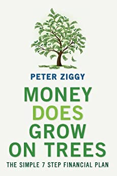 Money Does Grow on Trees: The Simple 7 Step Financial Plan by [Ziggy, Peter]