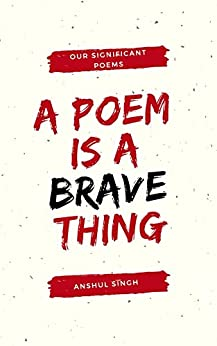 A poem is a brave thing by [Singh, Anshul]