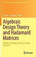Algebraic Design Theory and Hadamard Matrices: ADTHM, Lethbridge, Alberta, Canada, July 2014 (Springer Proceedings in Mathematics & Statistics)