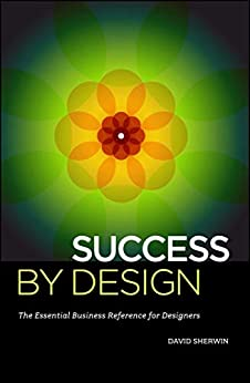 [Sherwin, David]のSuccess By Design: The Essential Business Reference for Designers (English Edition)