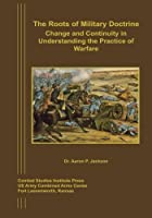 The Roots of Military Doctrine: Change and Continuity in Understanding the Practice of Warfare