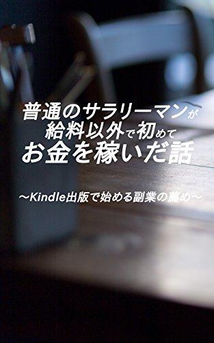 普通のサラリーマンが初めて給料以外でお金を稼いだ話: Kindle出版を活用した副業の薦め