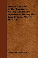 Friends and Foes in the Transkei - An Englishwoman's Experiences During the Cape Frontier War of 1877 - 8