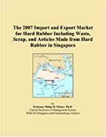 The 2007 Import and Export Market for Hard Rubber Including Waste, Scrap, and Articles Made from Hard Rubber in Singapore