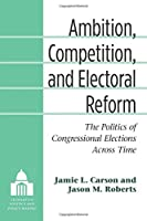 Ambition, Competition, and Electoral Reform: The Politics of Congressional Elections Across Time (Legislative Politics and Policy Making)