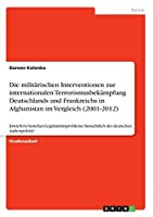Die Militaerischen Interventionen Zur Internationalen Terrorismusbekaempfung Deutschlands Und Frankreichs in Afghanistan Im Vergleich (2001-2012)