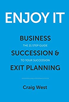 Enjoy It: Business Succession & Exit Planning - Your 21 step guide to your succession by [West, Craig]