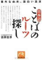 日本語 ことばのルーツ探し―意外な由来、面白い語源 (祥伝社黄金文庫)