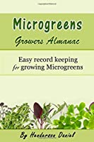 Microgreens Growers Almanac: Easy record keeping for growing Microgreens (Growers Almanac Microgreen Green Cover)
