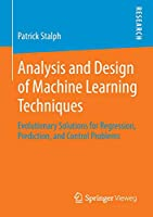 Analysis and Design of Machine Learning Techniques: Evolutionary Solutions for Regression, Prediction, and Control Problems