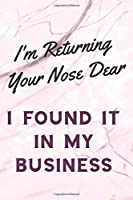 I'm Returning Your Nose Dear I Found It In My Business: Sassy,Irreverent,Sarcastic Quote Diary Snarky Meme Journal Blank Lined Book for Writing Doodling - Gift for Woman Co-Worker Boss Friend