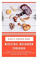 MEDICINAL MUSHROOM COOKBOOK: Learn how to cook using medicinal mushroom to cure various ailments includes recipes and meal plans