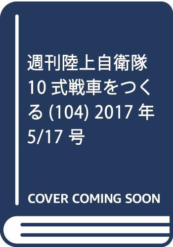 週刊陸上自衛隊10式戦車をつくる(104) 2017年 5/17 号 [雑誌]