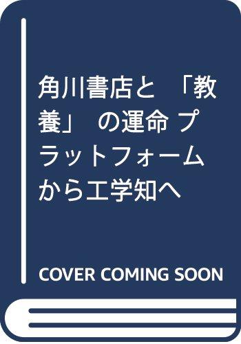 角川書店と「教養」の運命 プラットフォームから工学知へ (星海社新書)