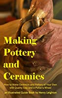Making Pottery and Ceramics: How to Make Ceramics and Pottery of Your Own with Quality Clay and a Potter's Wheel, an Illustrated Guide Book (Hardcover)