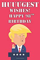 Huuugest Wishes Happy 98th Birthday: Funny Donald Trump 98th Birthday Journal / Notebook / Diary Gag Gift Idea Way Better Then A Card (6x9 - 110 Blank Lined Pages)