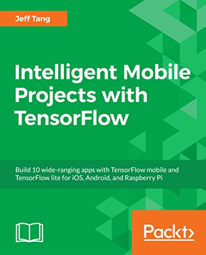 Intelligent Mobile Projects with TensorFlow: Build 10 wide-ranging apps with TensorFlow mobile and TensorFlow lite for iOS, Android, and Raspberry Pi