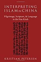 Interpreting Islam in China: Pilgrimage, Scripture, and Language in the Han Kitab (American Academy of Religion Academy)