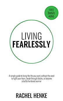 Living Fearlessly: A Simple Guide to Living the Life You Want, Without the Need to Fight Your Fears, Break Through Blocks, or Become A Battle Hardened Warrior by [Henke, Rachel]