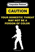 Composition Notebook: caution YOUR DOMESTIC THREAT MAY NOT BE A PERSON OF COLOR  Journal/Notebook Blank Lined Ruled 6x9 100 Pages