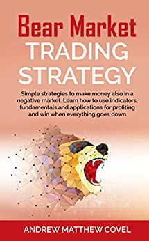 BEAR MARKET TRADING STRATEGY: Simple strategies to make money also in a negative market. Learn how to use indicators, fundamentals and applications for profiting and win by [COVEL, ANDREW MATTHEW]