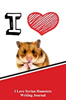 I Love Syrian Hamsters Writing Journal