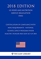 Certification of Compliance with Meal Requirements - National School Lunch Program Under Healthy, Hunger-Free Kids Act of 2010 (Us Food and Nutrition Service Regulation) (Fns) (2018 Edition)
