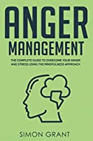 Anger Management: The Complete Guide to Overcome Your Anger and Stress Using the Mindfulness Approach