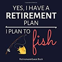Retirement Guest Book: Funny Retirement Party Autograph & Special Message Book With Gift Log (Yes, I Have A Retirement Plan, I Plan To Fish)