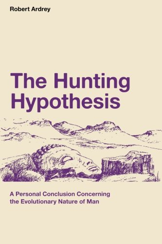 Download The Hunting Hypothesis: A Personal Conclusion Concerning the Evolutionary Nature of Man (Robert Ardrey's Nature of Man Series) (Volume 4) 0988604388