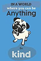 In A World Where You Can Be Anything Be Kind: Cute Bulldog Dog Lover Journal / Notebook / Diary Perfect for Birthday Card Present or Christmas Gift Show Your Support For Mans Best Friend and The Greatest Pets In The World(6x9 - 110 Blank Lined Pages)