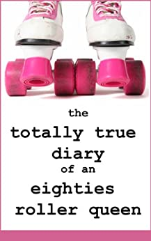 The Totally True Diaries of an Eighties Roller Queen: Can you pass the DO NOT LAUGH test? by [Anonymous, Christina]