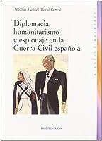 Diplomacia, humanitarismo y espionaje en la guerra civil espanola / Diplomacy, humanitarianism and espionage in the Spanish Civil War