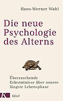 Die neue Psychologie des Alterns: Ueberraschende Erkenntnisse ueber unsere laengste Lebensphase