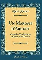Un Mariage d'Argent: Comédie-Vaudeville En Un Acte, Avec Chants (Classic Reprint)