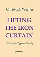 LIFTING THE IRON CURTAIN: Tales of a Bygone Country
