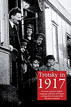 Trotsky in 1917: The most complete English-language collection of Leon Trotsky's writings from the year of the Russian revolution by [Trotsky, Leon]